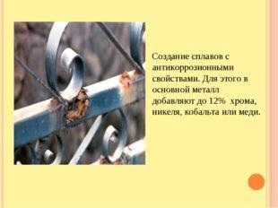 Создание сплавов с антикоррозионными свойствами. Для этого в основной металл