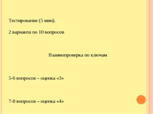 Тестирование (5 мин). 2 варианта по 10 вопросов Взаимопроверка по ключам 5-6