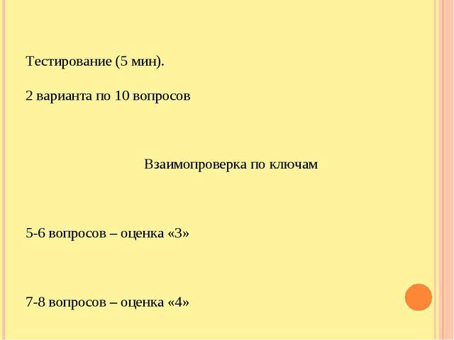 Тестирование (5 мин). 2 варианта по 10 вопросов Взаимопроверка по ключам 5-6...