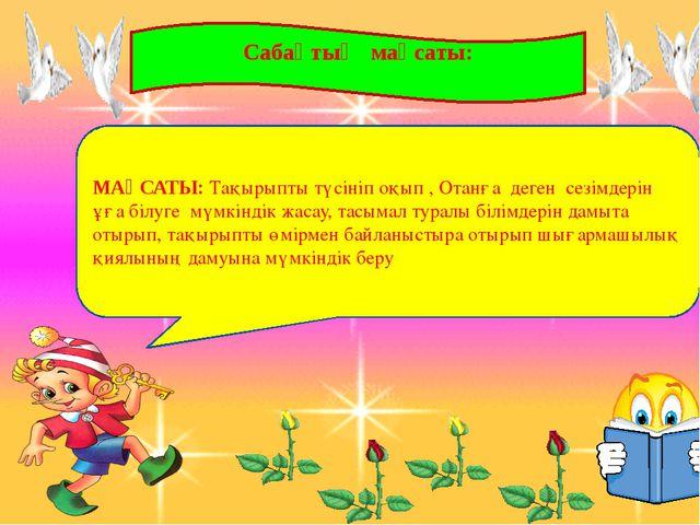 Сабақтың мақсаты: МАҚСАТЫ: Тақырыпты түсініп оқып , Отанға деген сезімдерін...