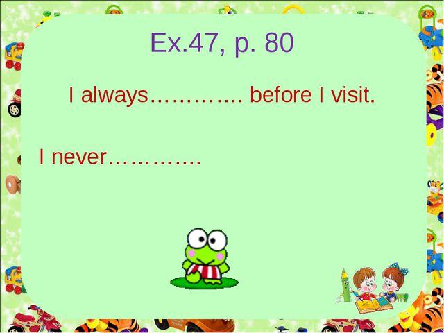 Ex.47, p. 80 I always…………. before I visit. I never………….