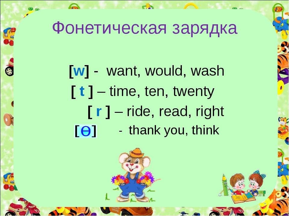 Фонетическая зарядка [w] - want, would, wash [ t ] – time, ten, twenty [ r ]...