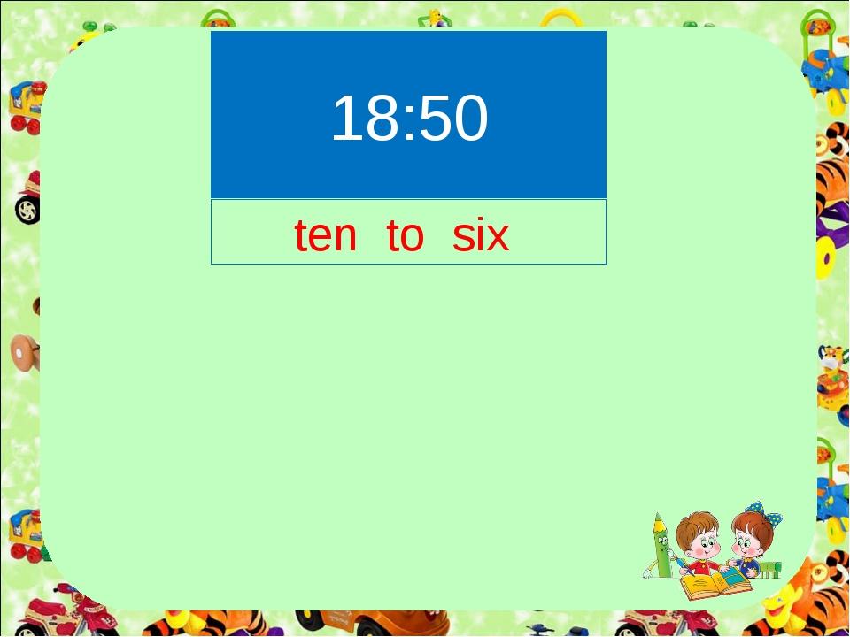 18:50 ten to six
