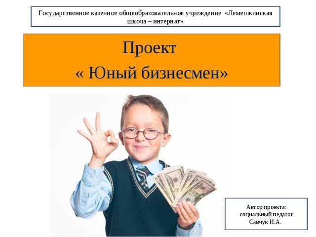 Проект « Юный бизнесмен» Государственное казенное общеобразовательное учрежде...
