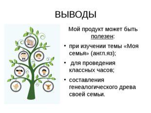 ВЫВОДЫ Мой продукт может быть полезен: при изучении темы «Моя семья» (англ.яз