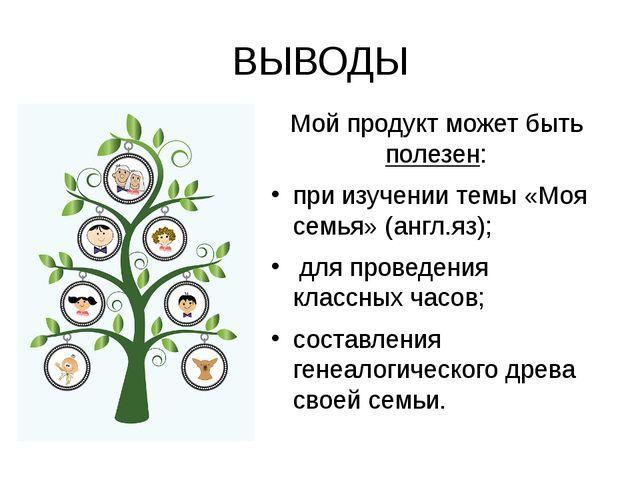 ВЫВОДЫ Мой продукт может быть полезен: при изучении темы «Моя семья» (англ.яз...