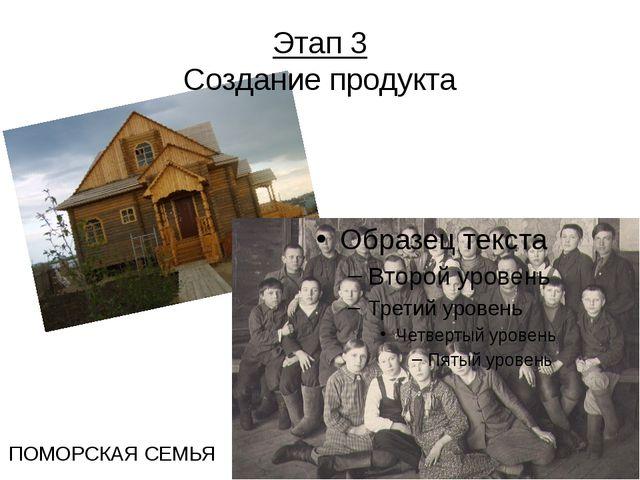 Этап 3 Создание продукта ПОМОРСКАЯ СЕМЬЯ Еще не так давно семьи были большие,...