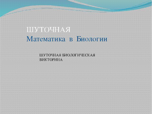 ШУТОЧНАЯ Математика в Биологии ШУТОЧНАЯ БИОЛОГИЧЕСКАЯ ВИКТОРИНА