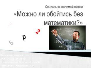 Социально-значимый проект «Можно ли обойтись без математики?» Подготовили уча