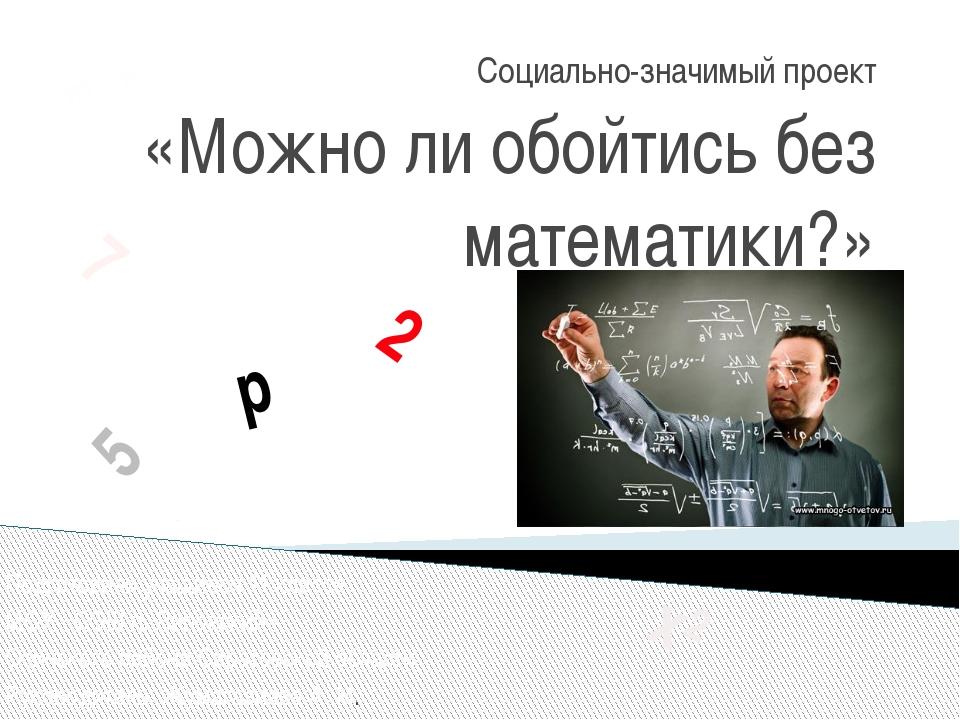 Социально-значимый проект «Можно ли обойтись без математики?» Подготовили уча...