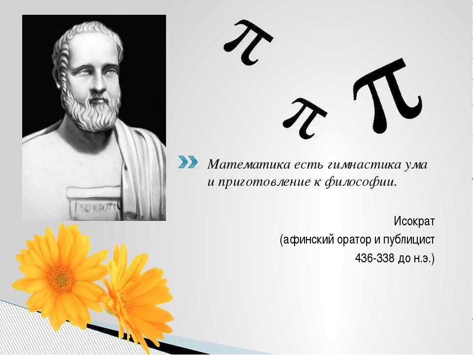 Математика есть гимнастика ума и приготовление к философии. Исократ (афинский...