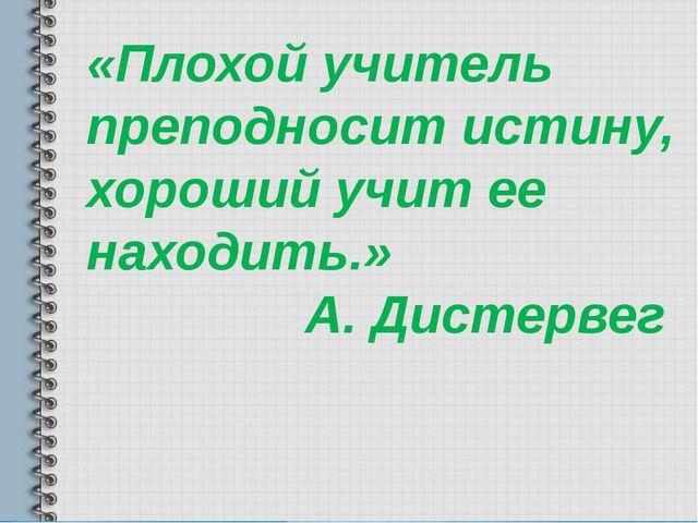 «Плохой учитель преподносит истину, хороший учит ее находить.» А. Дистервег