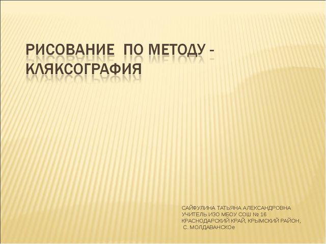 САЙФУЛИНА ТАТЬЯНА АЛЕКСАНДРОВНА УЧИТЕЛЬ ИЗО МБОУ СОШ № 16 КРАСНОДАРСКИЙ КРАЙ,...