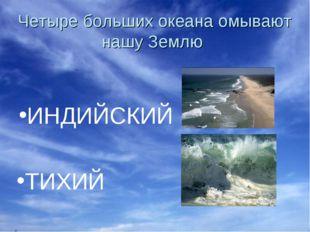 Четыре больших океана омывают нашу Землю ИНДИЙСКИЙ ТИХИЙ