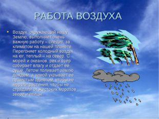 РАБОТА ВОЗДУХА Воздух, окружающий нашу Землю, выполняет очень важную работу –