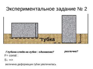 Экспериментальное задание № 2 F= const : S↓ ═> величина деформации губки увел