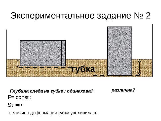 Экспериментальное задание № 2 F= const : S↓ ═> величина деформации губки увел...