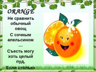 ORANGE Не сравнить обычный овощ С сочным апельсином … Съесть могу хоть целый