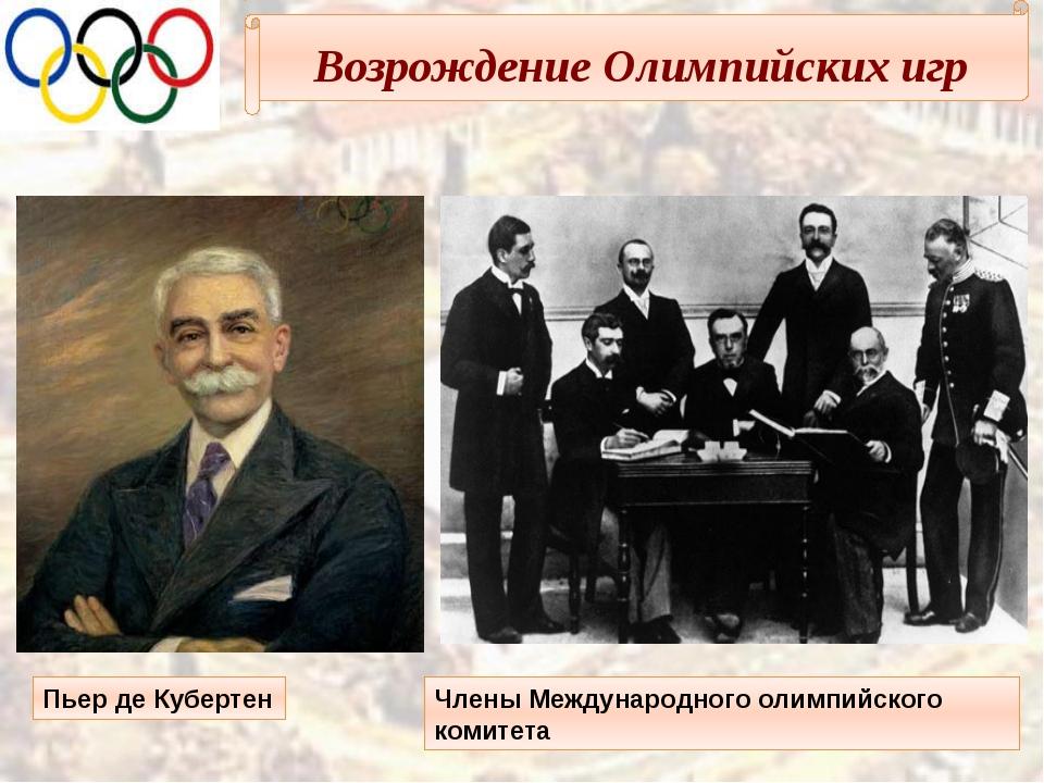 Возрождение Олимпийских игр Пьер де Кубертен Члены Международного олимпийско...