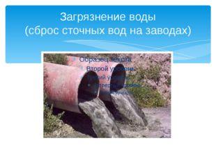 Загрязнение воды (сброс сточных вод на заводах)