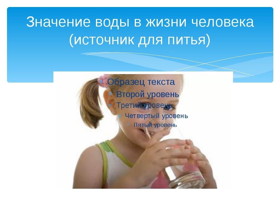 Значение воды в жизни человека (источник для питья)