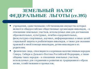 ЗЕМЕЛЬНЫЙ НАЛОГ ФЕДЕРАЛЬНЫЕ ЛЬГОТЫ (ст.395) учреждения, единственными собстве