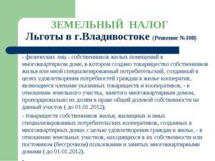ЗЕМЕЛЬНЫЙ НАЛОГ Льготы в г.Владивостоке (Решение №108) - физических лиц - соб