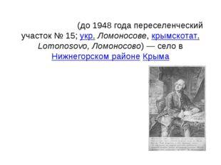 Ломоно́сово(до 1948 года переселенческий участок №15;укр.Ломоносове,крым