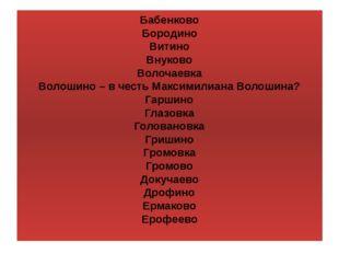 Бабенково Бородино Витино Внуково Волочаевка Волошино – в честь Максимилиана