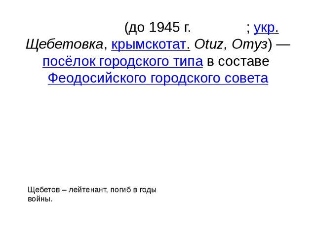 Щебето́вка(до 1945г.Оту́зы;укр.Щебетовка,крымскотат.Otuz, Отуз)—посё...