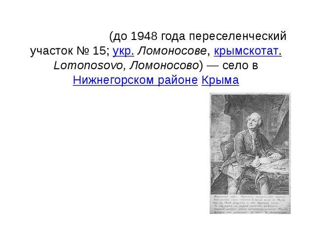 Ломоно́сово(до 1948 года переселенческий участок №15;укр.Ломоносове,крым...