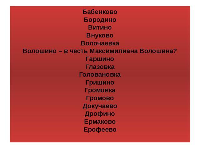 Бабенково Бородино Витино Внуково Волочаевка Волошино – в честь Максимилиана...