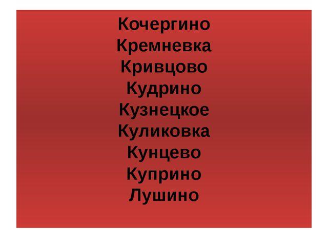Кочергино Кремневка Кривцово Кудрино Кузнецкое Куликовка Кунцево Куприно Лушино