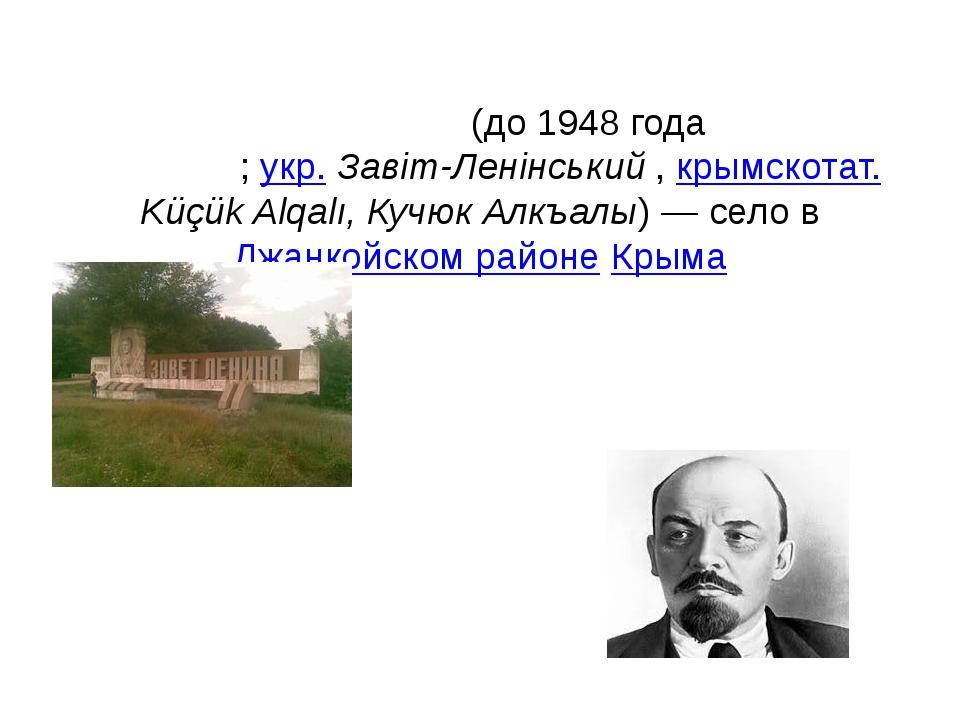 Заве́т-Ле́нинский(до 1948 годаКучу́к-Алкалы́;укр.Завіт-Ленінський,крымс...
