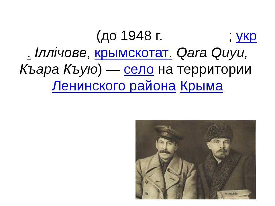 Ильичё́во(до 1948г.Кара́куй;укр.Іллічове,крымскотат.Qara Quyu, Къара К...