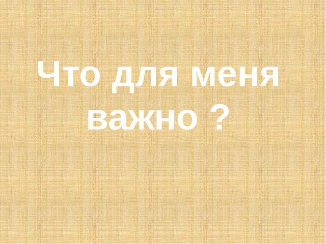 Что для меня важно ?