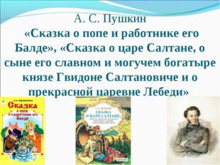 А. С. Пушкин «Сказка о попе и работнике его Балде», «Сказка о царе Салтане, о