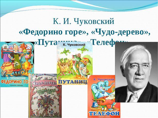 К. И. Чуковский «Федорино горе», «Чудо-дерево», «Путаница», «Телефон»