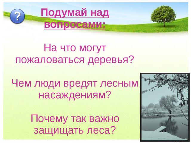 Подумай над вопросами: На что могут пожаловаться деревья? Чем люди вредят лес...