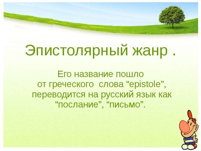 """Эпистолярный жанр . Его название пошло от греческого слова """"epistole"""", перев..."""