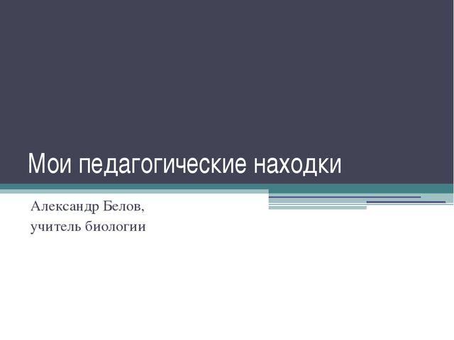 Мои педагогические находки Александр Белов, учитель биологии