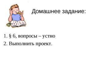 Домашнее задание: 1. § 6, вопросы – устно 2. Выполнить проект.