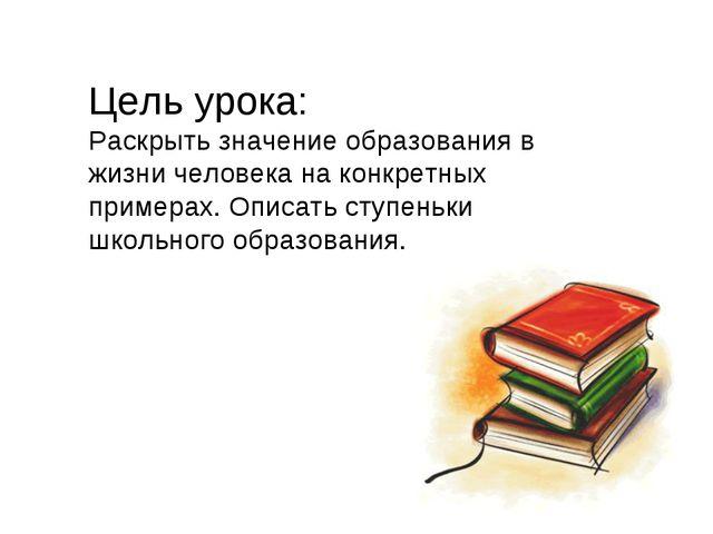 Цель урока: Раскрыть значение образования в жизни человека на конкретных прим...
