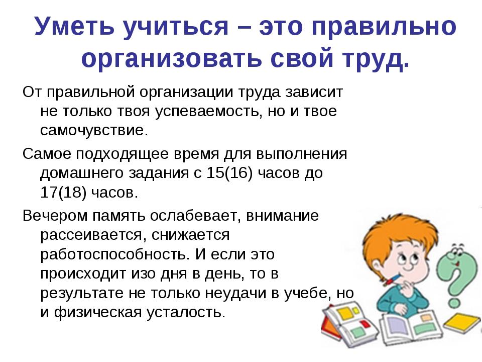 Уметь учиться – это правильно организовать свой труд. От правильной организац...