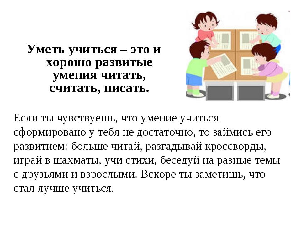 Уметь учиться – это и хорошо развитые умения читать, считать, писать. Если ты...