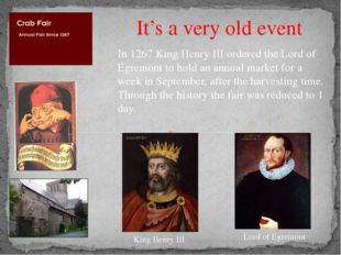 It's a very old event In 1267 King Henry III ordered the Lord of Egremont to