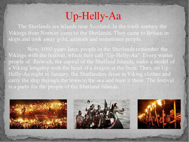 Up-Helly-Aa 	The Shetlands are islands near Scotland. In the ninth century th...