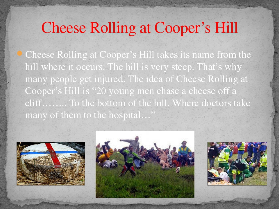 Cheese Rolling at Cooper's Hill takes its name from the hill where it occurs....