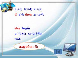 а:=9; b:=8; c:=2; if (a>b) and (b>c) then x:=2*a+b+c else begin а:=b+c; x:=a-