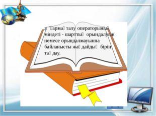 2. Тармақталу операторының міндеті - шарттың орындалуын немесе орындалмауынн